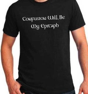"t shirt that says ""Confusion Will Be My Epitaph"""